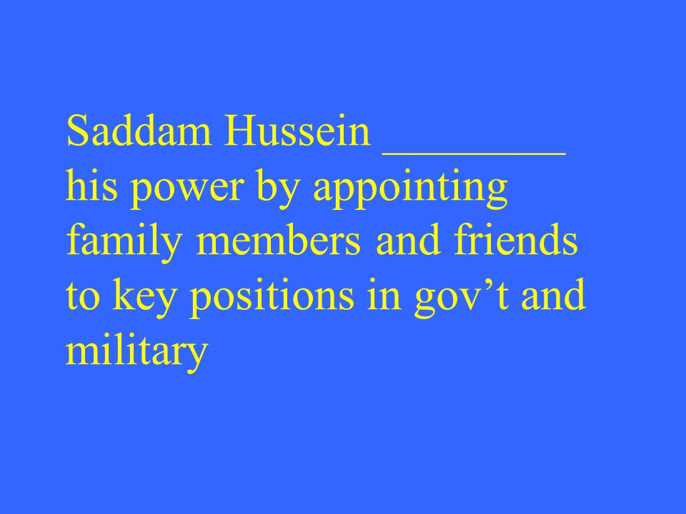 Saddam Hussein ________ his power by appointing family members and friends to key positions in gov't and military