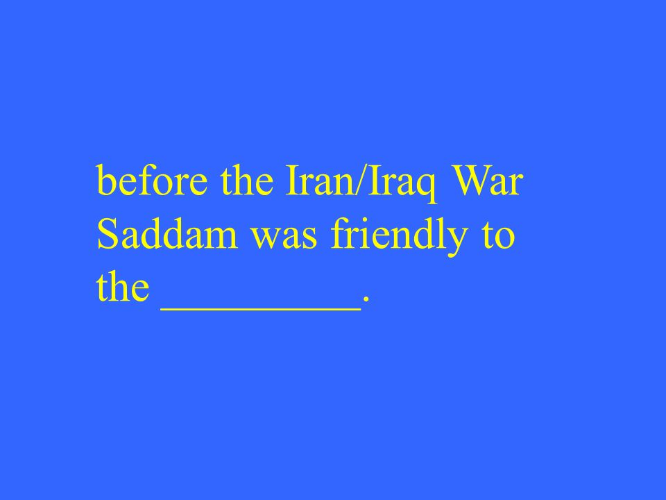 before the Iran/Iraq War Saddam was friendly to the _________.