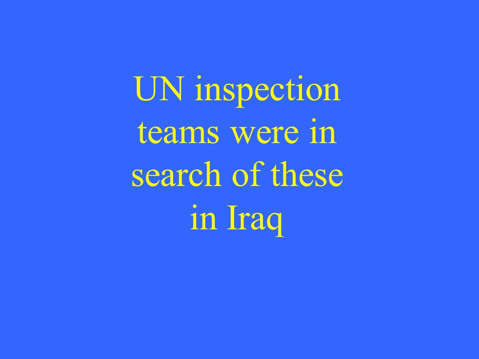UN inspection teams were in search of these in Iraq