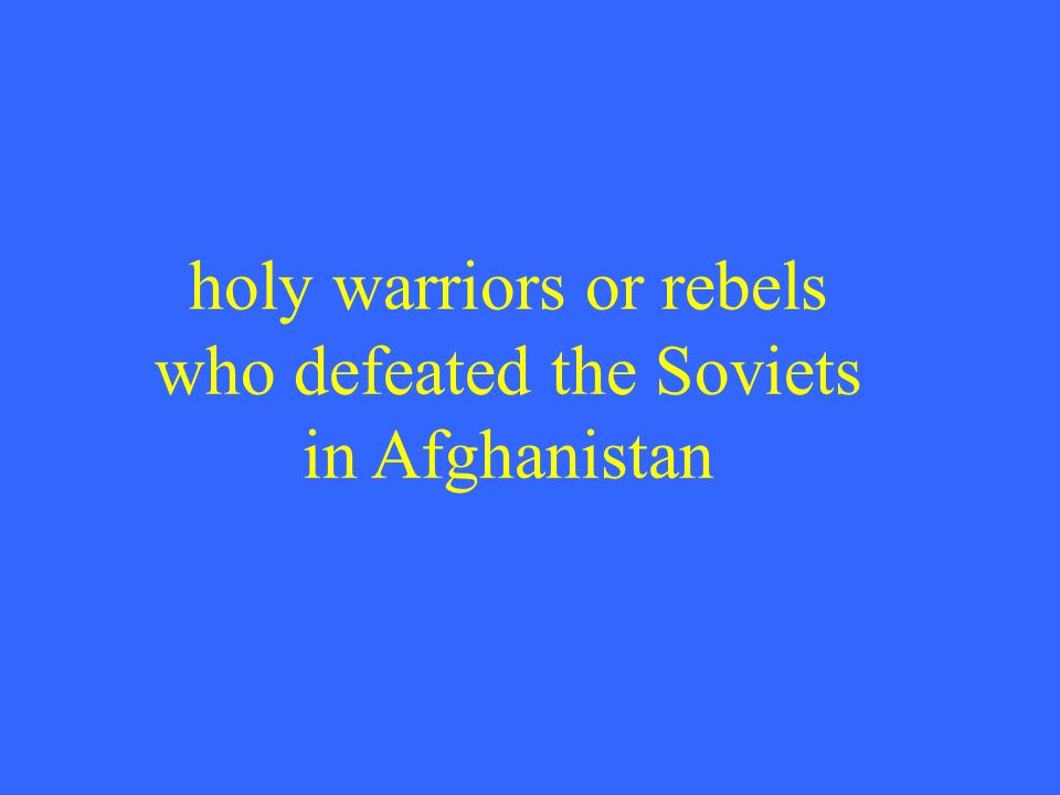 holy warriors or rebels who defeated the Soviets in Afghanistan