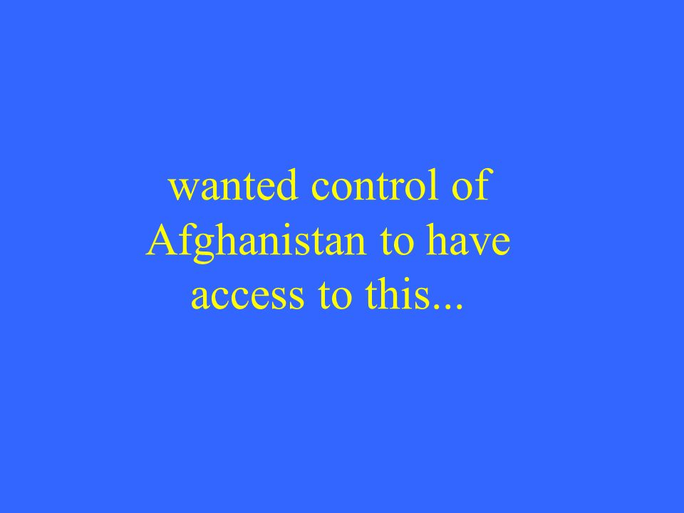 wanted control of Afghanistan to have access to this...