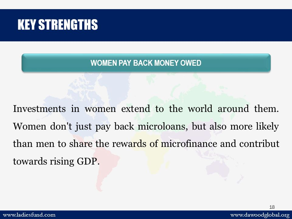 www.dawoodglobal.orgwww.ladiesfund.com 18 WOMEN PAY BACK MONEY OWED Investments in women extend to the world around them.