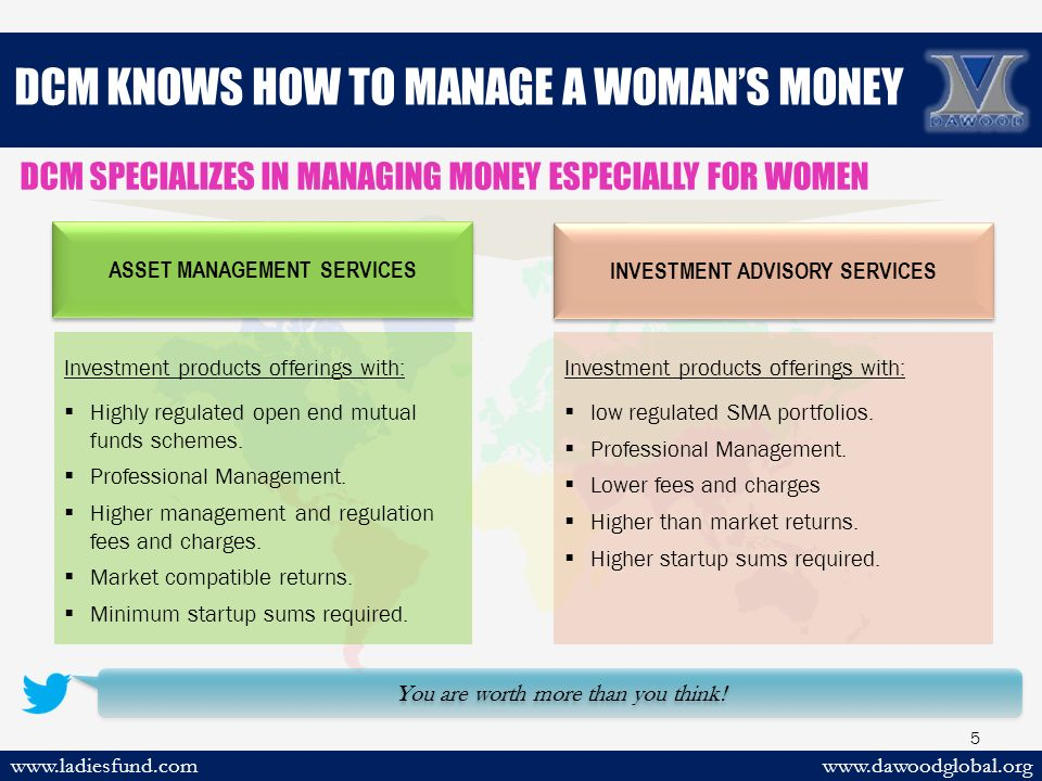 DCM KNOWS HOW TO MANAGE A WOMAN'S MONEY www.dawoodglobal.orgwww.ladiesfund.com 5 You are worth more than you think.