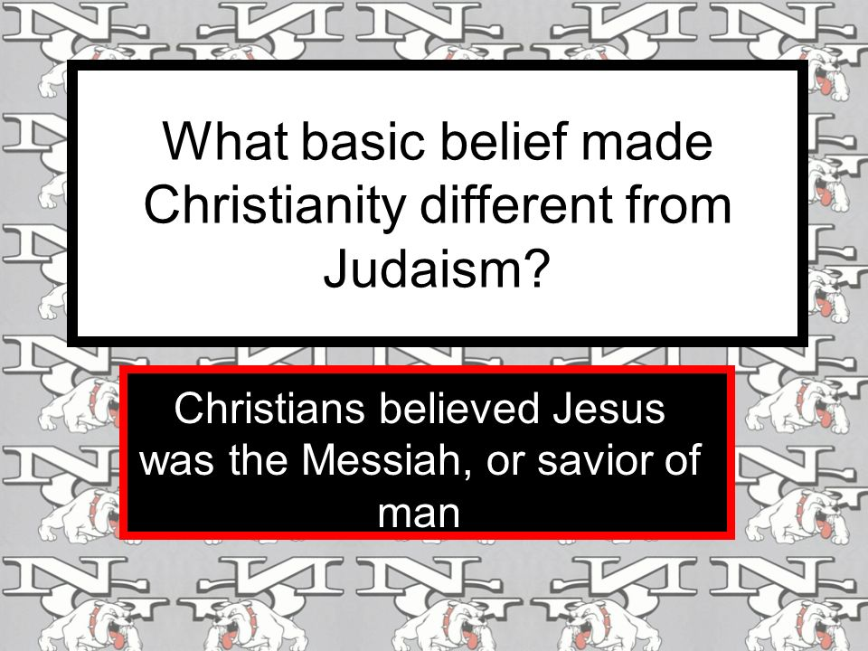 What basic belief made Christianity different from Judaism.
