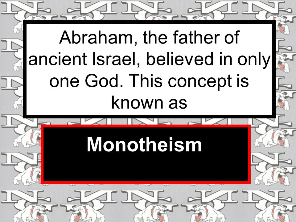 Abraham, the father of ancient Israel, believed in only one God.