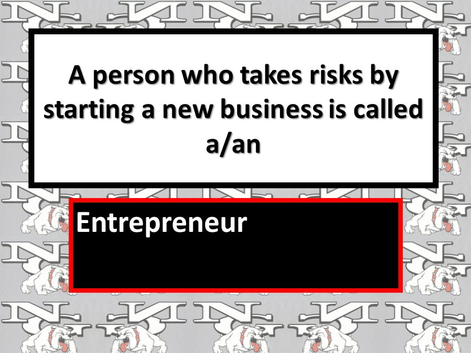 A person who takes risks by starting a new business is called a/an Entrepreneur
