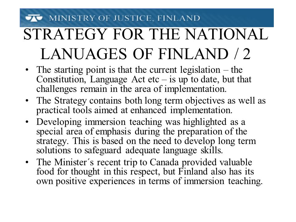 STRATEGY FOR THE NATIONAL LANUAGES OF FINLAND / 2 The starting point is that the current legislation – the Constitution, Language Act etc – is up to date, but that challenges remain in the area of implementation.
