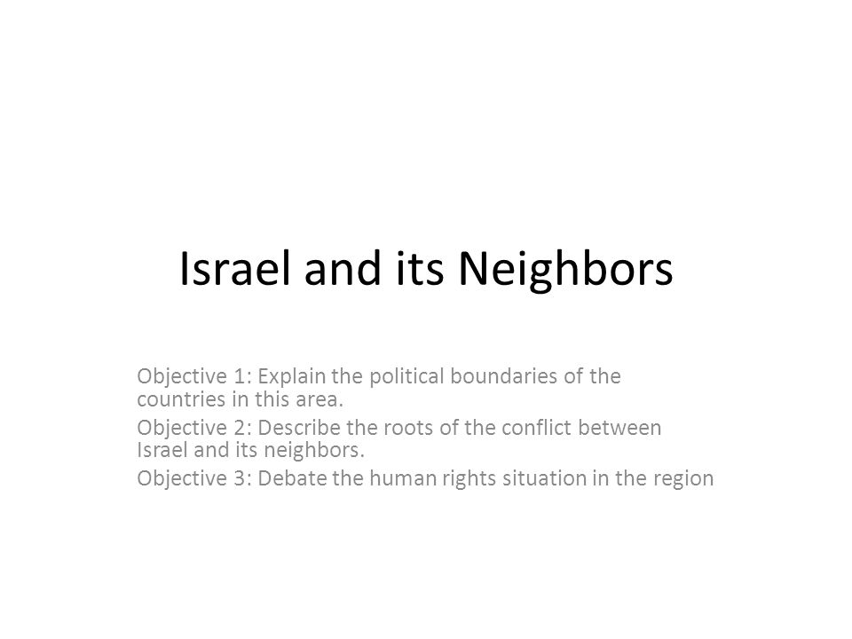 Israel and its Neighbors Objective 1: Explain the political boundaries of the countries in this area.