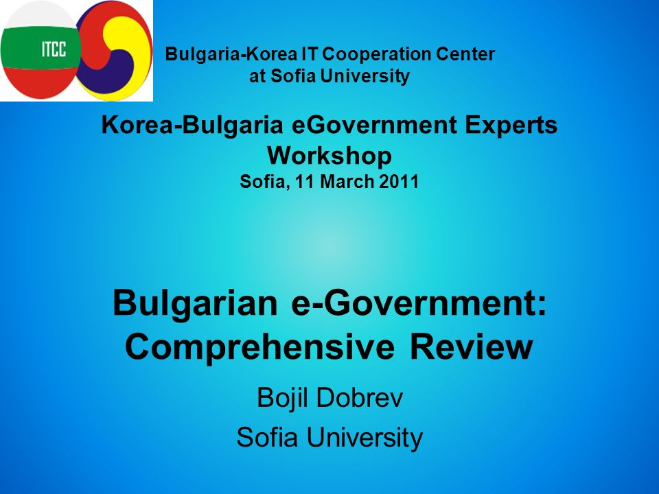Bulgaria-Korea IT Cooperation Center at Sofia University Korea-Bulgaria eGovernment Experts Workshop Sofia, 11 March 2011 Bulgarian e-Government: Comprehensive Review Bojil Dobrev Sofia University