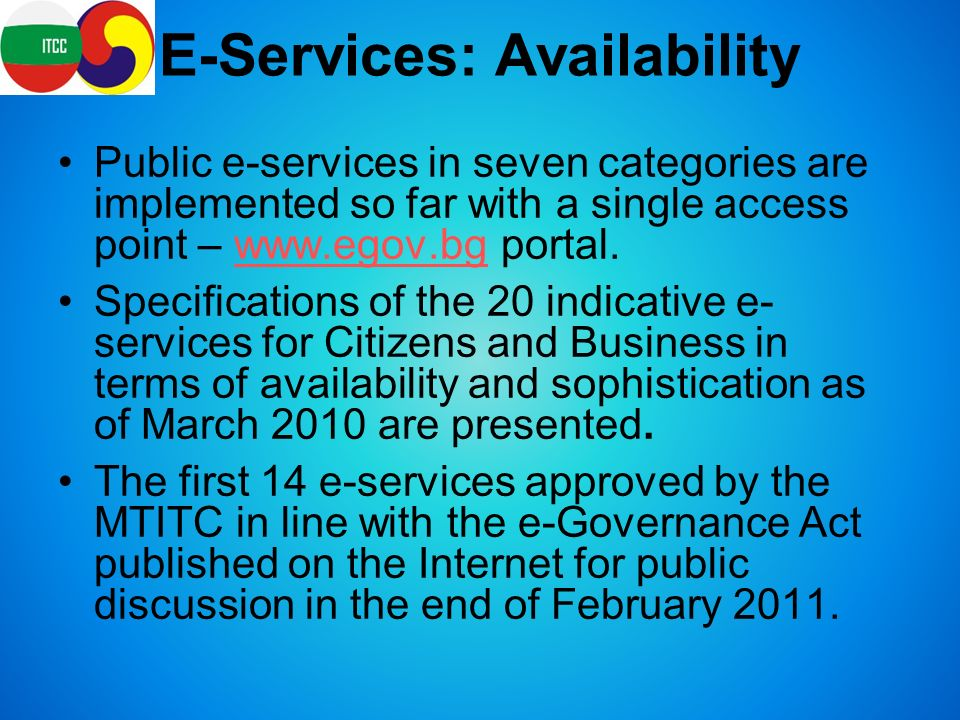 E-Services: Availability Public e-services in seven categories are implemented so far with a single access point –   portal.  Specifications of the 20 indicative e- services for Citizens and Business in terms of availability and sophistication as of March 2010 are presented.