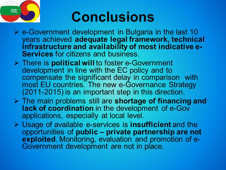 Conclusions  e-Government development in Bulgaria in the last 10 years achieved adequate legal framework, technical infrastructure and availability of most indicative e- Services for citizens and business.