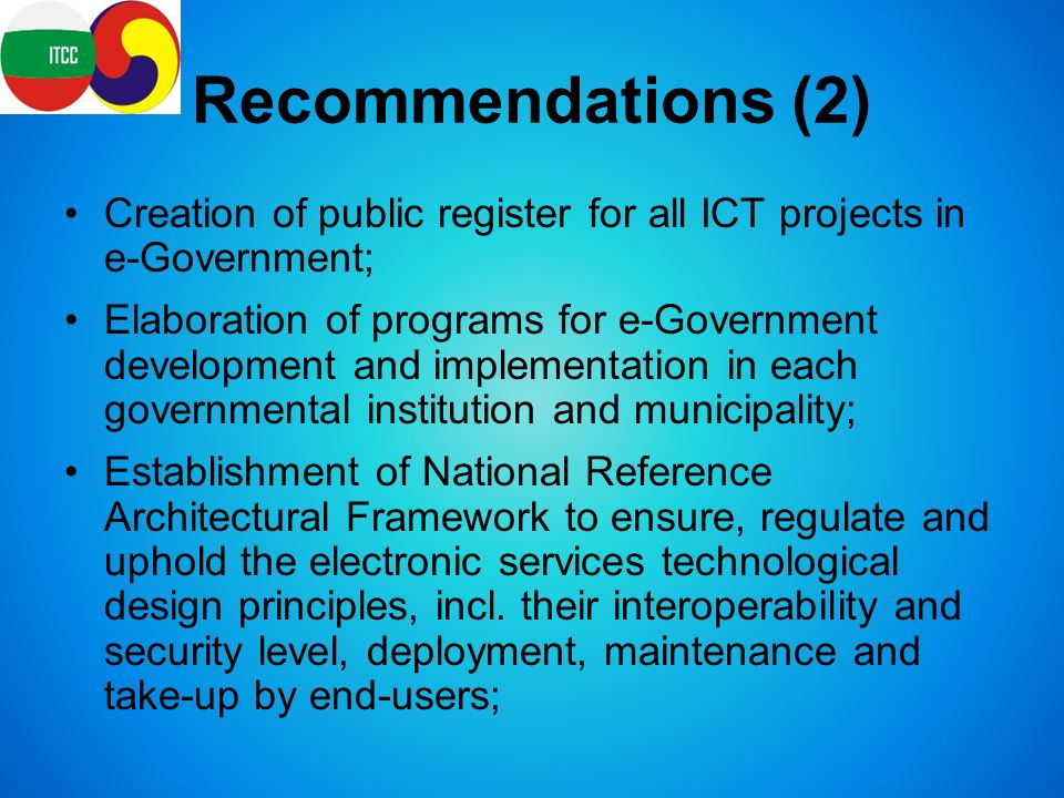 Recommendations (2) Creation of public register for all ICT projects in e-Government; Elaboration of programs for e-Government development and implementation in each governmental institution and municipality; Establishment of National Reference Architectural Framework to ensure, regulate and uphold the electronic services technological design principles, incl.