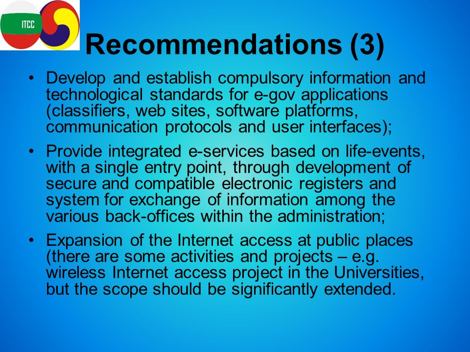 Recommendations (3) Develop and establish compulsory information and technological standards for e-gov applications (classifiers, web sites, software platforms, communication protocols and user interfaces); Provide integrated e-services based on life-events, with a single entry point, through development of secure and compatible electronic registers and system for exchange of information among the various back-offices within the administration; Expansion of the Internet access at public places (there are some activities and projects – e.g.