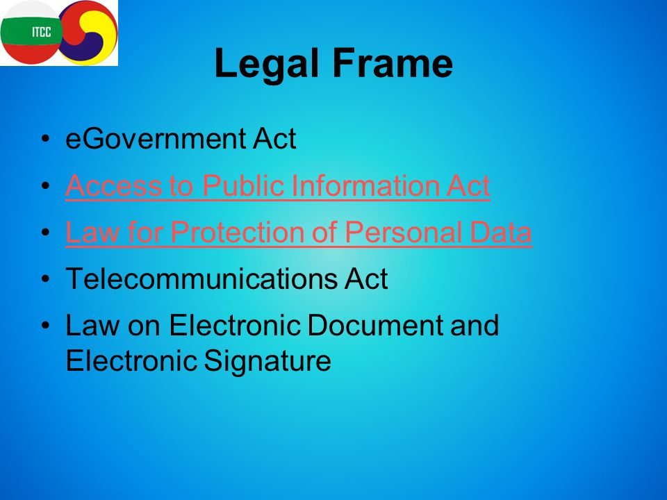Legal Frame eGovernment Act Access to Public Information Act Law for Protection of Personal Data Telecommunications Act Law on Electronic Document and Electronic Signature