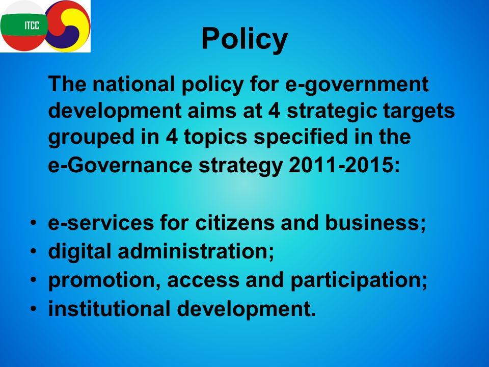 Policy The national policy for e-government development aims at 4 strategic targets grouped in 4 topics specified in the e-Governance strategy : e-services for citizens and business; digital administration; promotion, access and participation; institutional development.