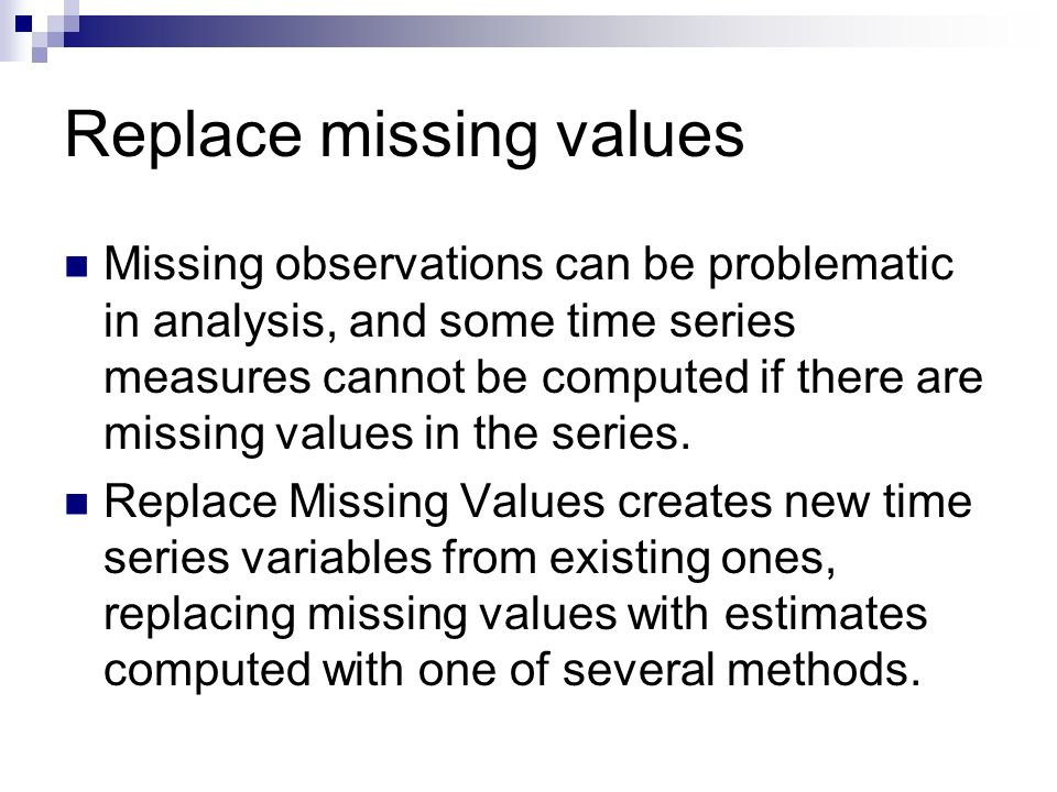 Replace missing values Missing observations can be problematic in analysis, and some time series measures cannot be computed if there are missing values in the series.