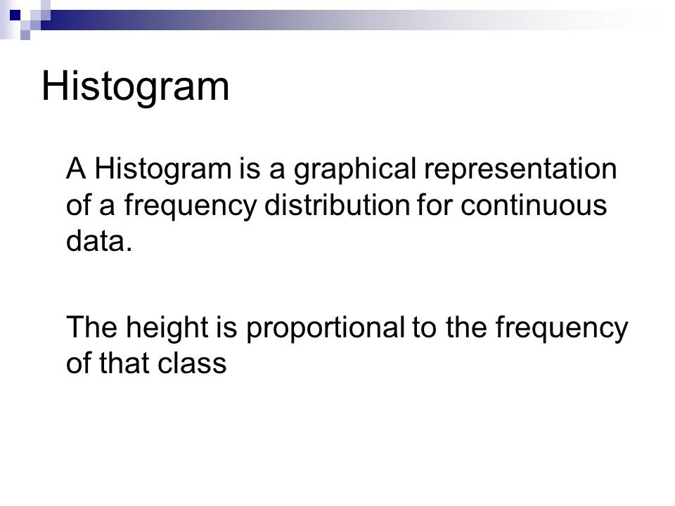 Histogram A Histogram is a graphical representation of a frequency distribution for continuous data.