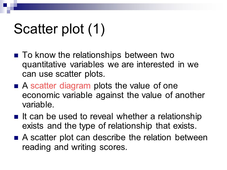 Scatter plot (1) To know the relationships between two quantitative variables we are interested in we can use scatter plots.