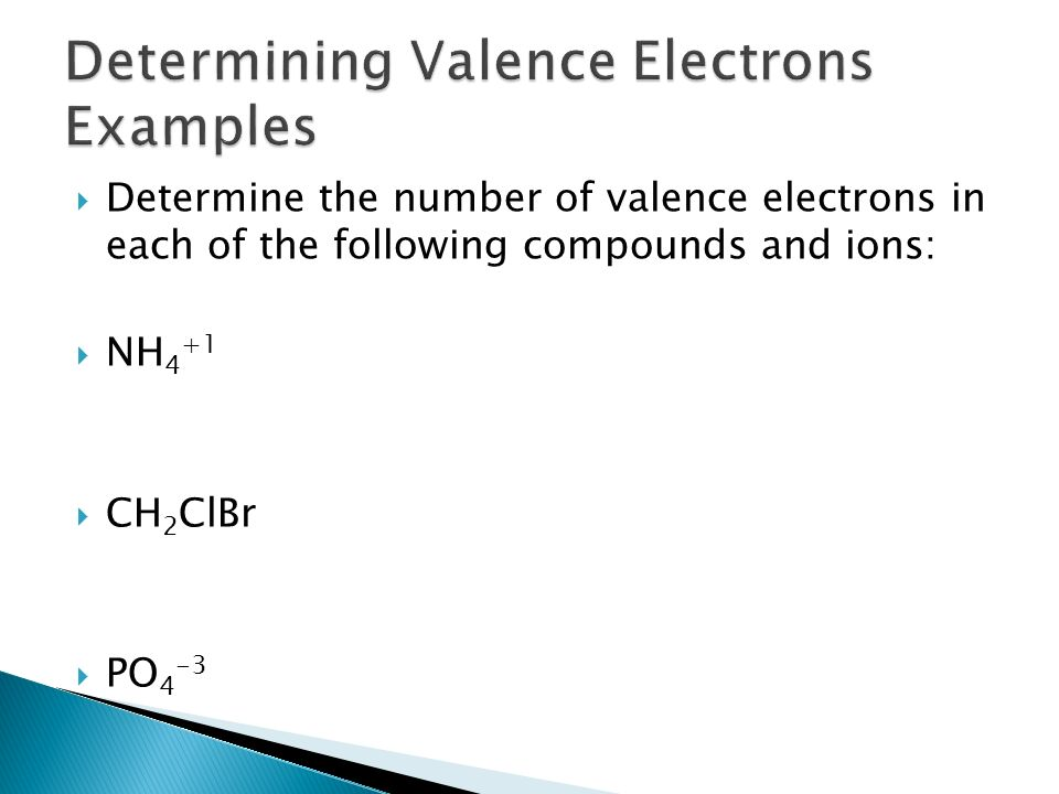  Determine the number of valence electrons in each of the following compounds and ions:  NH 4 +1  CH 2 ClBr  PO 4 -3