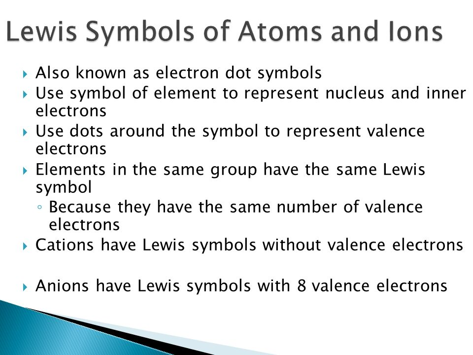  Also known as electron dot symbols  Use symbol of element to represent nucleus and inner electrons  Use dots around the symbol to represent valence electrons  Elements in the same group have the same Lewis symbol ◦ Because they have the same number of valence electrons  Cations have Lewis symbols without valence electrons  Anions have Lewis symbols with 8 valence electrons