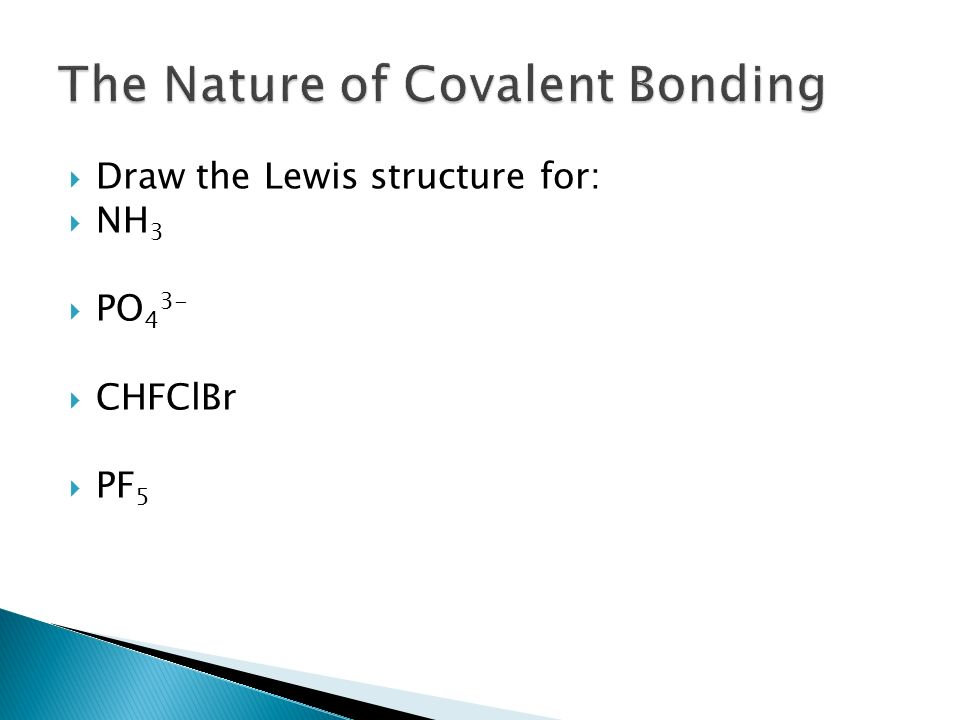  Draw the Lewis structure for:  NH 3  PO 4 3-  CHFClBr  PF 5