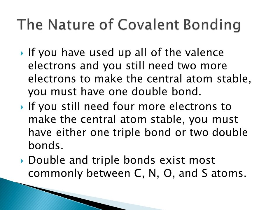  If you have used up all of the valence electrons and you still need two more electrons to make the central atom stable, you must have one double bond.