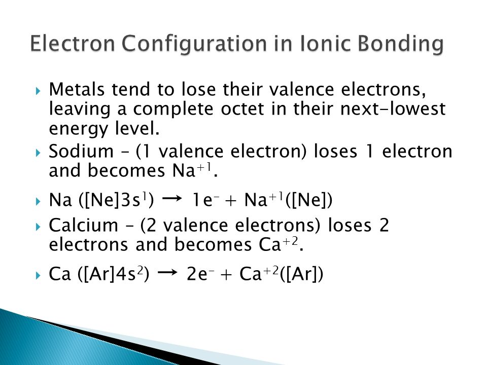  Metals tend to lose their valence electrons, leaving a complete octet in their next-lowest energy level.