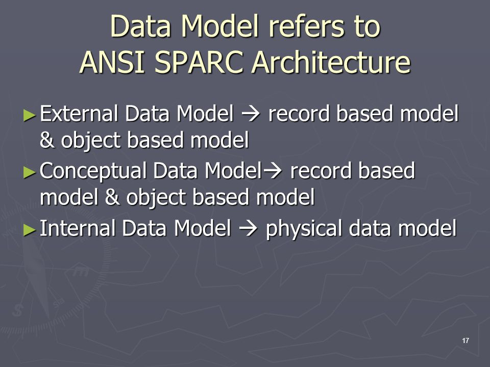 Data Model refers to ANSI SPARC Architecture ► External Data Model  record based model & object based model ► Conceptual Data Model  record based model & object based model ► Internal Data Model  physical data model 17
