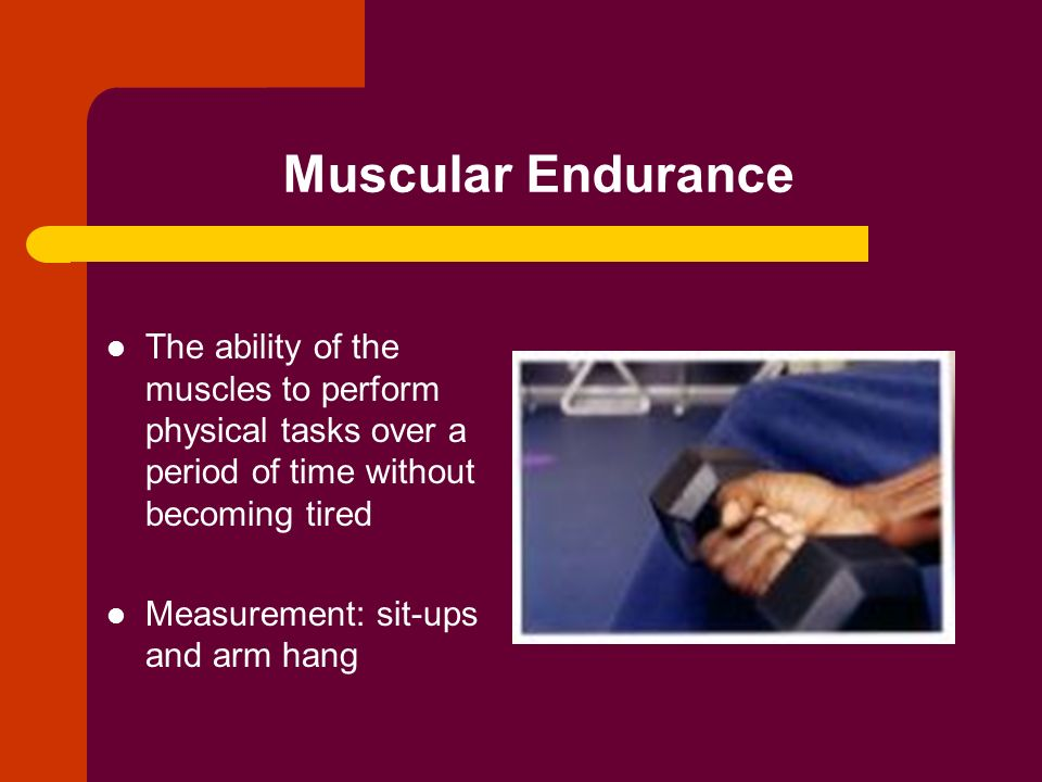 Muscular Endurance The ability of the muscles to perform physical tasks over a period of time without becoming tired Measurement: sit-ups and arm hang