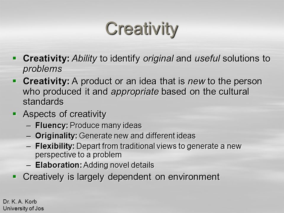 Creativity  Creativity: Ability to identify original and useful solutions to problems  Creativity: A product or an idea that is new to the person who produced it and appropriate based on the cultural standards  Aspects of creativity –Fluency: Produce many ideas –Originality: Generate new and different ideas –Flexibility: Depart from traditional views to generate a new perspective to a problem –Elaboration: Adding novel details  Creatively is largely dependent on environment Dr.