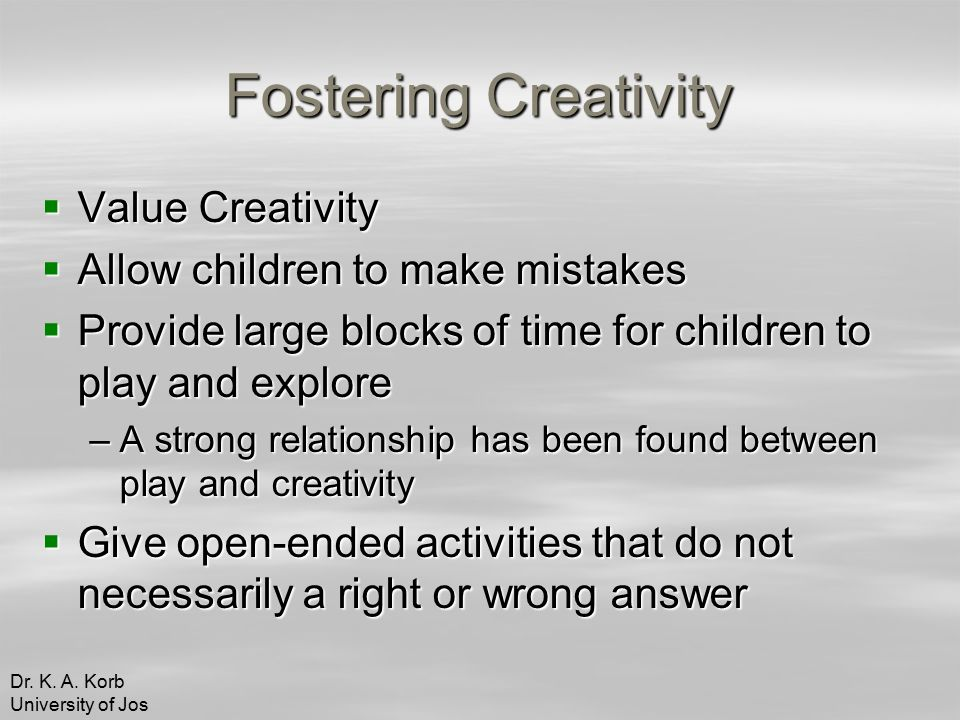 Fostering Creativity  Value Creativity  Allow children to make mistakes  Provide large blocks of time for children to play and explore –A strong relationship has been found between play and creativity  Give open-ended activities that do not necessarily a right or wrong answer Dr.