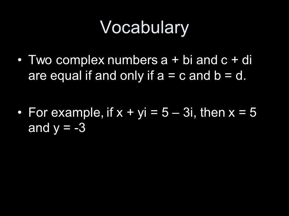 Vocabulary Two complex numbers a + bi and c + di are equal if and only if a = c and b = d.