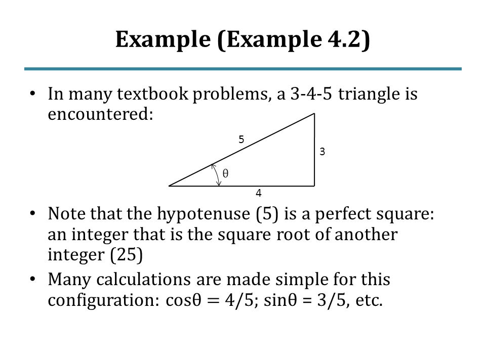 Example (Example 4.2) In many textbook problems, a triangle is encountered: Note that the hypotenuse (5) is a perfect square: an integer that is the square root of another integer (25) Many calculations are made simple for this configuration: cos θ = 4/5; sin θ = 3/5, etc.