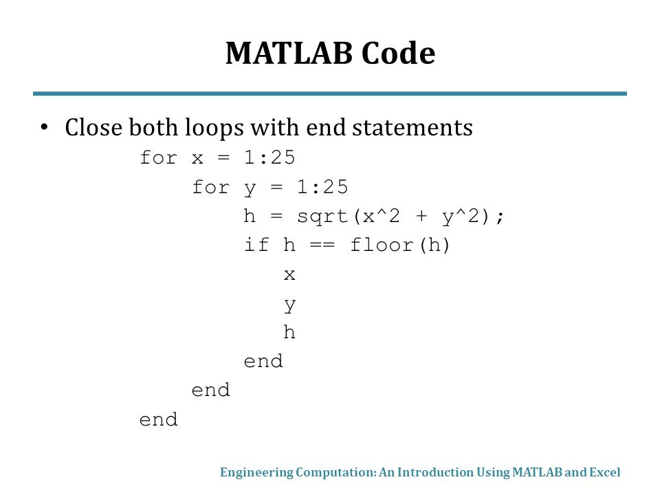 MATLAB Code Close both loops with end statements for x = 1:25 for y = 1:25 h = sqrt(x^2 + y^2); if h == floor(h) x y h end Engineering Computation: An Introduction Using MATLAB and Excel