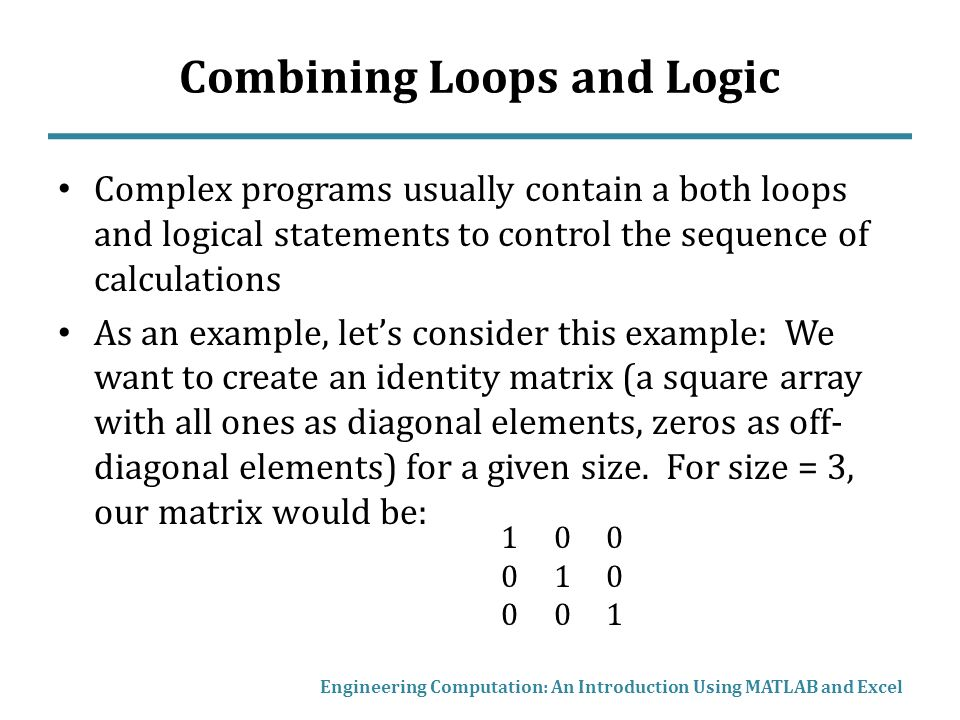 Combining Loops and Logic Complex programs usually contain a both loops and logical statements to control the sequence of calculations As an example, let's consider this example: We want to create an identity matrix (a square array with all ones as diagonal elements, zeros as off- diagonal elements) for a given size.