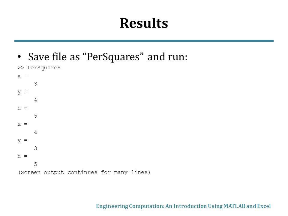 Results Save file as PerSquares and run: >> PerSquares x = 3 y = 4 h = 5 x = 4 y = 3 h = 5 (Screen output continues for many lines) Engineering Computation: An Introduction Using MATLAB and Excel