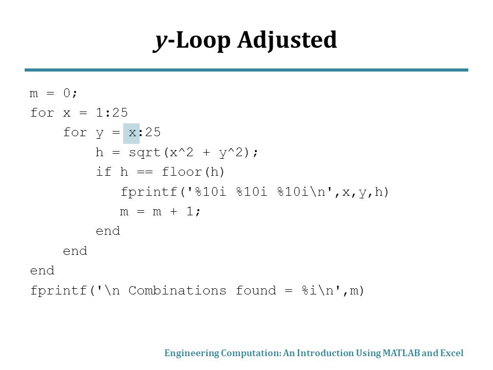y-Loop Adjusted m = 0; for x = 1:25 for y = x:25 h = sqrt(x^2 + y^2); if h == floor(h) fprintf( %10i %10i %10i\n ,x,y,h) m = m + 1; end fprintf( \n Combinations found = %i\n ,m) Engineering Computation: An Introduction Using MATLAB and Excel