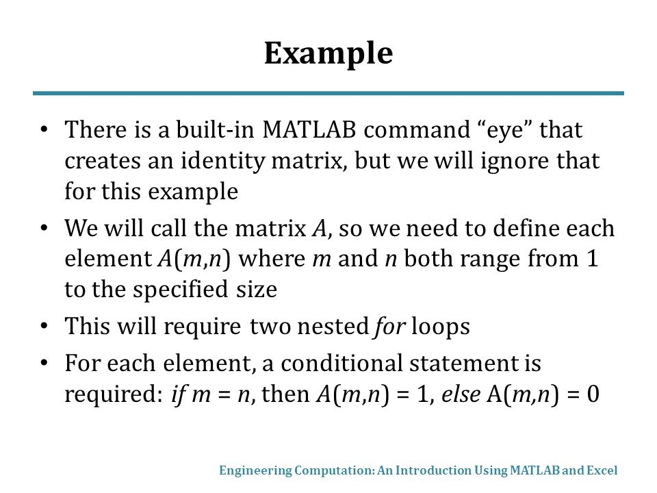 Example There is a built-in MATLAB command eye that creates an identity matrix, but we will ignore that for this example We will call the matrix A, so we need to define each element A(m,n) where m and n both range from 1 to the specified size This will require two nested for loops For each element, a conditional statement is required: if m = n, then A(m,n) = 1, else A(m,n) = 0 Engineering Computation: An Introduction Using MATLAB and Excel