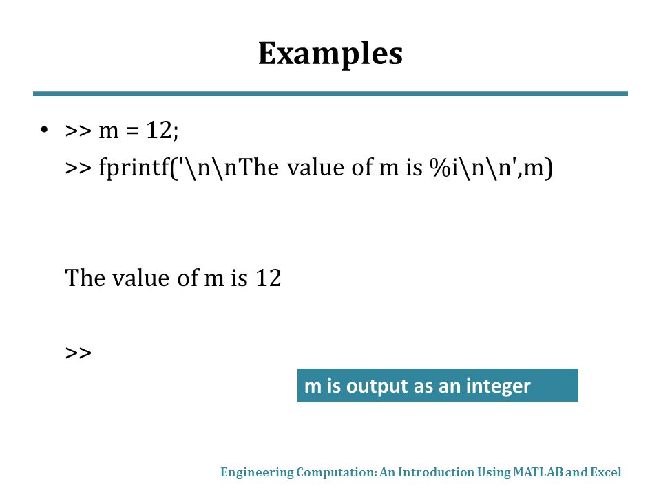 Examples >> m = 12; >> fprintf( \n\nThe value of m is %i\n\n ,m) The value of m is 12 >> Engineering Computation: An Introduction Using MATLAB and Excel m is output as an integer