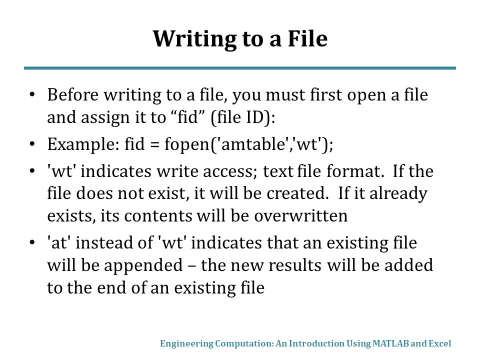 Writing to a File Before writing to a file, you must first open a file and assign it to fid (file ID): Example: fid = fopen( amtable , wt ); wt indicates write access; text file format.