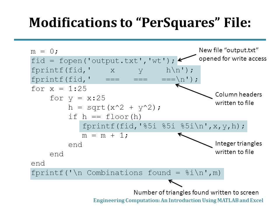Modifications to PerSquares File: m = 0; fid = fopen( output.txt , wt ); fprintf(fid, x y h\n ); fprintf(fid, === === ===\n ); for x = 1:25 for y = x:25 h = sqrt(x^2 + y^2); if h == floor(h) fprintf(fid, %5i %5i %5i\n ,x,y,h); m = m + 1; end fprintf( \n Combinations found = %i\n ,m) Engineering Computation: An Introduction Using MATLAB and Excel New file output.txt opened for write access Column headers written to file Integer triangles written to file Number of triangles found written to screen