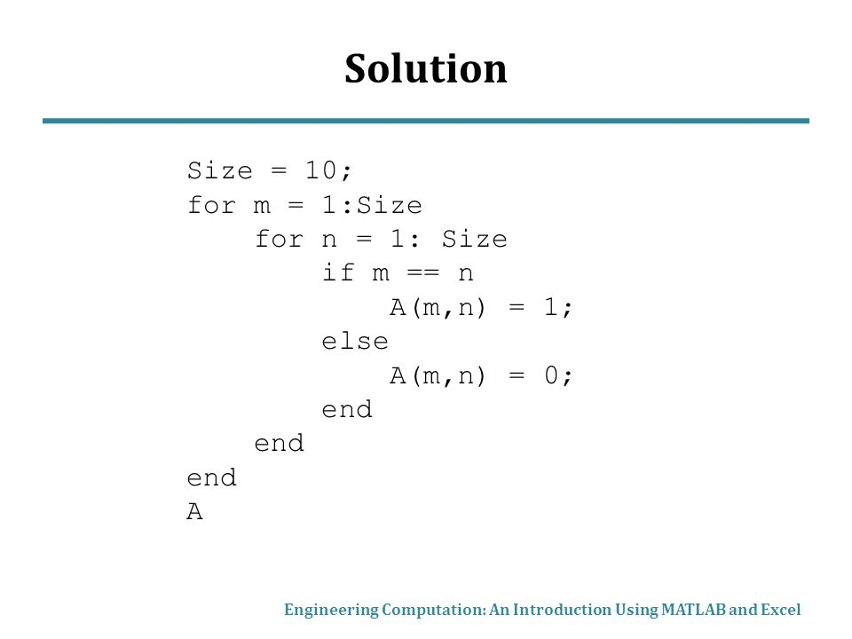 Solution Engineering Computation: An Introduction Using MATLAB and Excel Size = 10; for m = 1:Size for n = 1: Size if m == n A(m,n) = 1; else A(m,n) = 0; end A