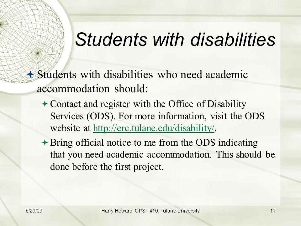 6/29/09Harry Howard, CPST 410, Tulane University11 Students with disabilities  Students with disabilities who need academic accommodation should:  Contact and register with the Office of Disability Services (ODS).