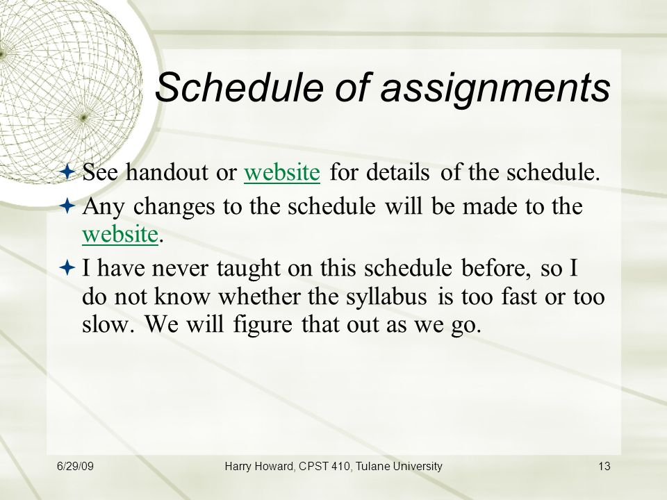 6/29/09Harry Howard, CPST 410, Tulane University13 Schedule of assignments  See handout or website for details of the schedule.website  Any changes to the schedule will be made to the website.