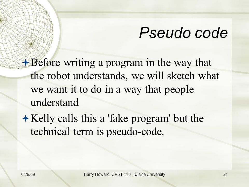 6/29/09Harry Howard, CPST 410, Tulane University24 Pseudo code  Before writing a program in the way that the robot understands, we will sketch what we want it to do in a way that people understand  Kelly calls this a fake program but the technical term is pseudo-code.