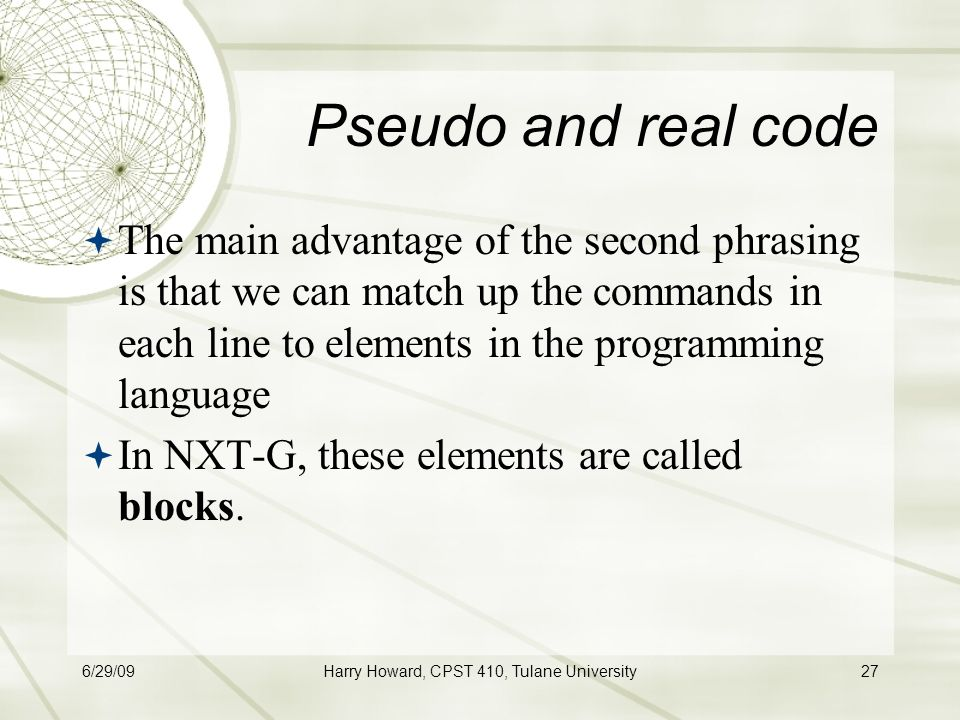 6/29/09Harry Howard, CPST 410, Tulane University27 Pseudo and real code  The main advantage of the second phrasing is that we can match up the commands in each line to elements in the programming language  In NXT-G, these elements are called blocks.