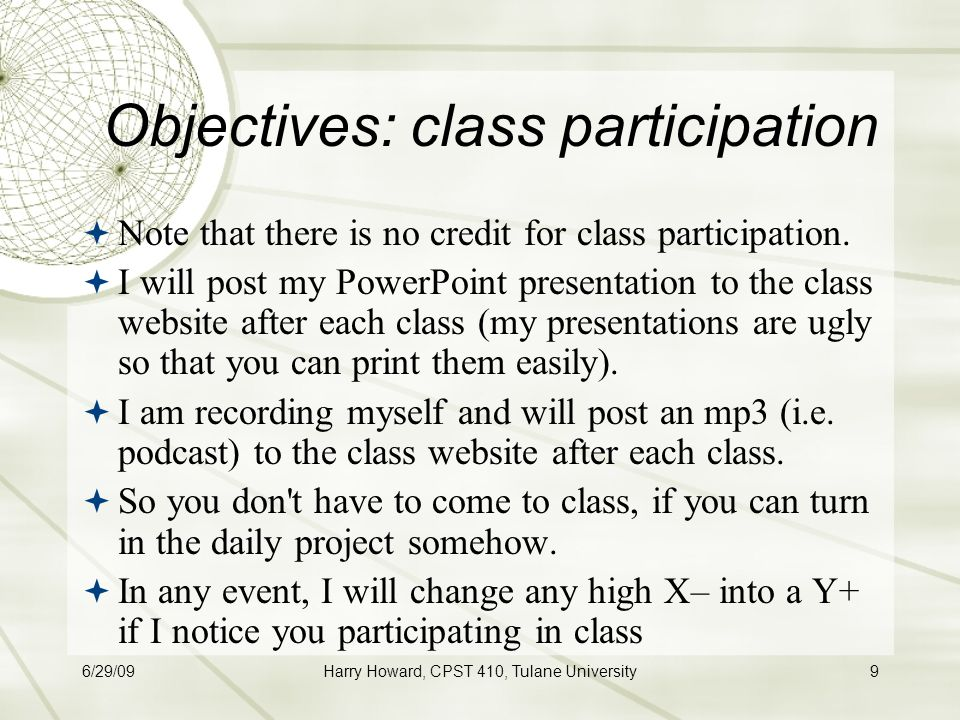 6/29/09Harry Howard, CPST 410, Tulane University9 Objectives: class participation  Note that there is no credit for class participation.