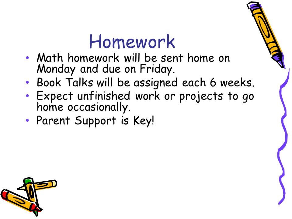 Homework Math homework will be sent home on Monday and due on Friday.