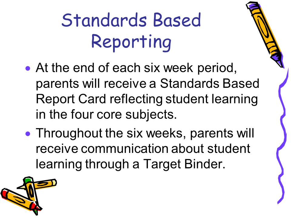 Standards Based Reporting  At the end of each six week period, parents will receive a Standards Based Report Card reflecting student learning in the four core subjects.