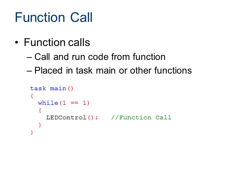 Function Call Function calls –Call and run code from function –Placed in task main or other functions